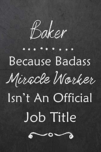 Baker Because Bad Ass Miracle Worker Isn't An Official Job Title: Journal | Lined Notebook to Write In | Appreciation Thank You Novelty Gift