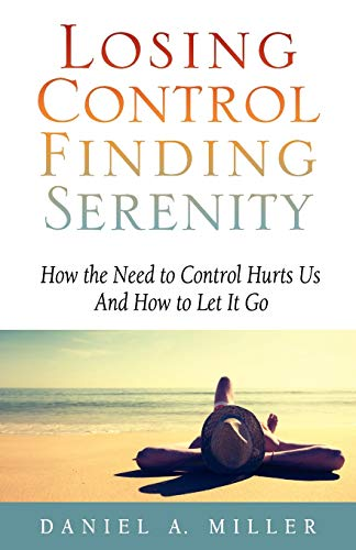 Losing Control, Finding Serenity: How the Need to Control Hurts Us And How to Let It Go (Volume 1)