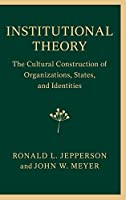Institutional Theory: The Cultural Construction of Organizations, States, and Identities