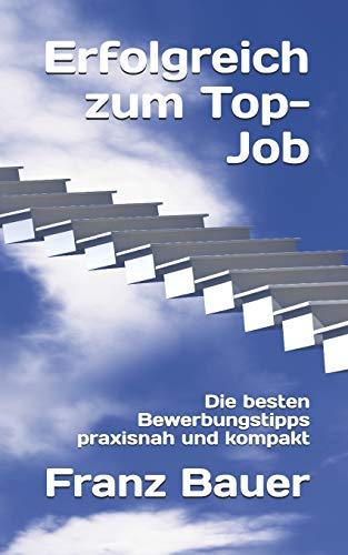 Erfolgreich zum Top-Job: Die besten Bewerbungstipps praxisnah und kompakt
