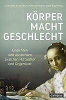 Koerper - Macht - Geschlecht: Einsichten und Aussichten zwischen Mittelalter und Gegenwart