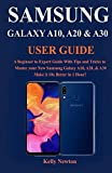 SAMSUNG GALAXY A10, A20 & A30 USER GUIDE: A Beginner to Expert Guide With Tips and Tricks to Master your New Samsung Galaxy A10, A20, & A30 Make it 10x Better in 1 Hour!