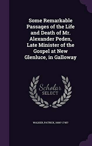 Some Remarkable Passages of the Life and Death of Mr. Alexander Peden, Late Minister of the Gospel at New Glenluce, in Galloway