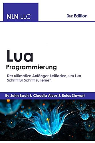 Lua Programmierung: Der ultimative Anfänger-Leitfaden, um Lua Schritt für Schritt zu lernen