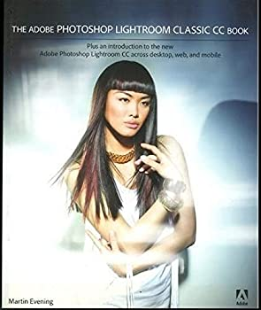 The Adobe Photoshop Lightroom Classic CC Book  Plus an introduction to the new Adobe Photoshop Lightroom CC across desktop web and mobile