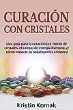 Curación con Cristales: Una guía para la curación por medio de cristales, el campo de energía humano, ¡y cómo mejorar su salud con los cristales!