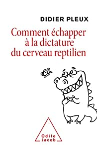 Comment échapper à la dictature du cerveau reptilien par Didier Pleux