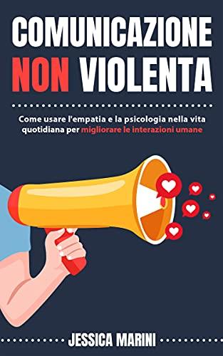 Comunicazione non violenta: Come usare l'empatia e la psicologia nella vita quotidiana per migliorare le interazioni umane