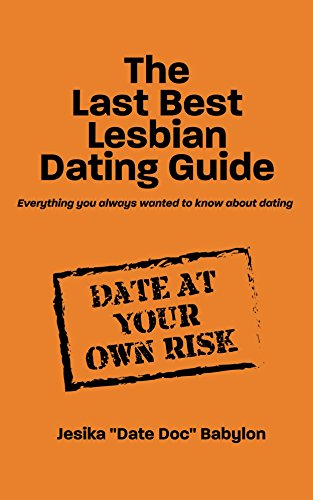 The Last Best Lesbian Dating Guide: Everything You Always Wanted to Know About Dating