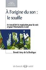 A l'origine du son, le souffle - Le travail de la respiration pour la voix et pour l'instrument à vent de Benoît Amy De La Bretèque