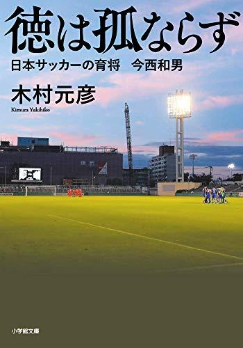 徳は孤ならず 日本サッカーの育将 今西和男 (小学館文庫 き 8-2)