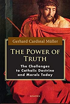 The Power of Truth: The Challenges to Catholic Doctrine and Morals Today: The Challenges of Catholic Doctrine and Morals Today by [Gerhard Cardinal Müller]