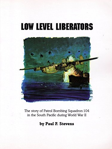 Low level Liberators: The story of Patrol Bombing Squadron 104 in the South Pacific during World War II
