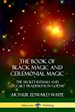 The Book of Black Magic and Ceremonial Magic: The Secret Rituals and Occult Traditions in Goëtia