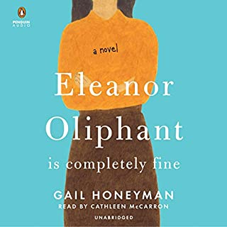 Eleanor Oliphant Is Completely Fine     A Novel              Written by:                                                                                                                                 Gail Honeyman                               Narrated by:                                                                                                                                 Cathleen McCarron                      Length: 11 hrs and 2 mins     1,039 ratings     Overall 4.7