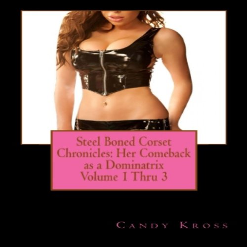 Steel Boned Corset Chronicles: Her Comeback as a Dominatrix, Volumes 1 Thru 3 cover art