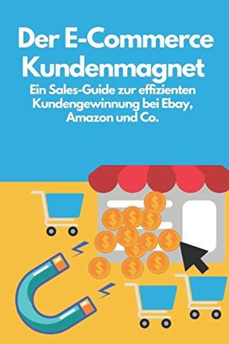 Der E-Commerce Kundenmagnet: Ein Sales-Guide zur effizienten Kundengewinnung bei Ebay, Amazon und Co.