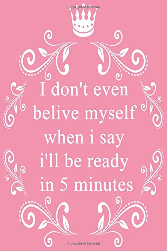I don't even belive myself when i say i'll be ready in 5 minutes: Funny quotes notebook   Journal notebook   Lined College Ruled Pages   6 x 9 inches