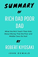 Summary of Rich Dad Poor Dad: What the Rich Teach Their Kids About Money That the Poor and Middle Class Do Not! BY Robert Kiyosaki