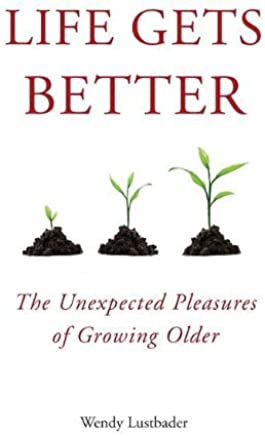 Life Gets Better: The Unexpected Pleasures of Growing Older by Wendy Lustbader (2011-08-18)