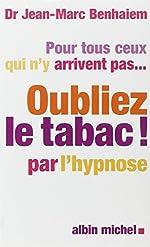 Pour tous ceux qui n'y arrivent pas... Oubliez le tabac! par l'hypnose de Docteur Jean-Marc Benhaiem