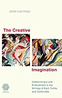 The Creative Imagination: Indeterminacy and Embodiment in the Writings of Kant, Fichte, and Castoriadis (Social Imaginaries)