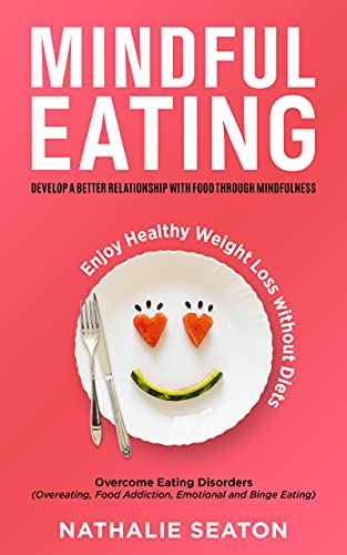 Mindful Eating: Develop a Better Relationship with Food through Mindfulness, Overcome Eating Disorders (Overeating, Food Addiction, Emotional and Binge ... Weight Loss without Diets (English Edition)