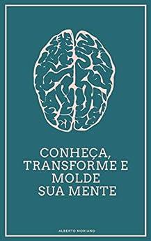 Conheça, Transforme e Molde sua Mente (AUTO-AJUDA E DESENVOLVIMENTO PESSOAL Livro 27) por [Alberto Moriano   Uceda]