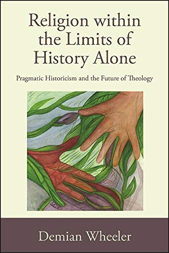 Religion within the Limits of History Alone: Pragmatic Historicism and the Future of Theology