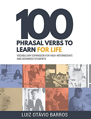100 Phrasal Verbs to Learn for Life: Vocabulary Expansion for High-Intermediate and Advanced Students