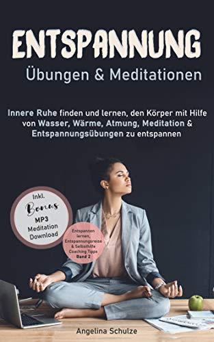 Entspannung Übungen & Mediationen: Innere Ruhe finden und lernen, den Körper mit Hilfe von Wasser, Wärme, Atmung, Meditation und Entspannungsübungen zu ... & Selbsthilfe Coaching Tipps Band 2)