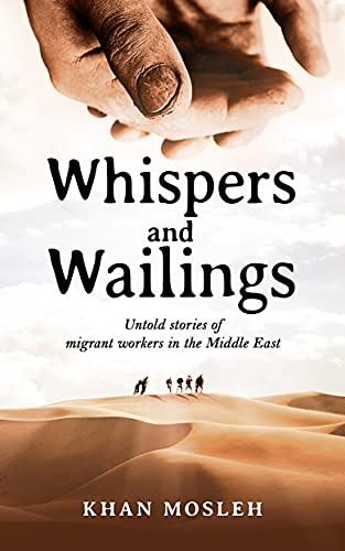Whispers and Wailings: Untold Stories Of Migrant Workers In The Middle East by [Khan Mosleh]