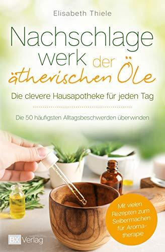 Nachschlagewerk der ätherischen Öle - Die clevere Hausapotheke für jeden Tag: Die 50 häufigsten Alltagsbeschwerden überwinden - Mit vielen Rezepten zum Selbermachen für Aromatherapie