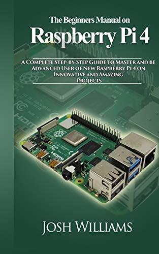 The Beginners Manual on Raspberry Pi 4: A Complete Step-by-Step Guide to Master and be Advanced User of New Raspberry Pi 4 on Innovative and Amazing Projects