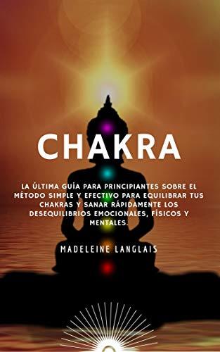 CHAKRAS: La última guía para principiantes sobre el método Simple y Efectivo para equilibrar tus chakras y sanar rápidamente los desequilibrios emocionales, físicos y mentales.: (aura, atención, zen)