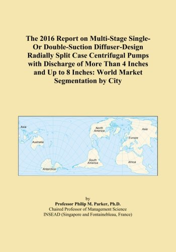 The 2016 Report on Multi-Stage Single-Or Double-Suction Diffuser-Design Radially Split Case Centrifugal Pumps with Discharge of More Than 4 Inches and Up to 8 Inches: World Market Segmentation by City