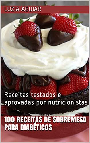 100 receitas de sobremesa para diabéticos : Receitas testadas e aprovadas por nutricionistas