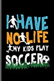 I have No life my Kids Play Soccer: World Cup Football Soccer notebooks gift (6'x9') Dot Grid notebook to write in