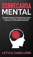 Sobrecarga mental: Guía para ordenar tus pensamientos, evitar el estrés y la ansiedad. Aprende a no pensar en exceso y a vivir sin preocupaciones