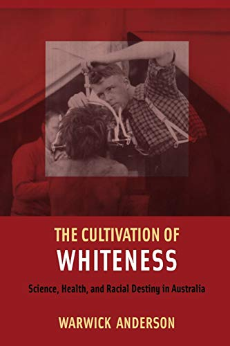 The Cultivation of Whiteness: Science, Health, and Racial Destiny in Australia
