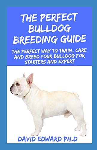 THE PERFECT BULLDOG BREEDING GUIDE: The Perfect Way To Train, Care And Breed Your Bulldog For Starters And Expert