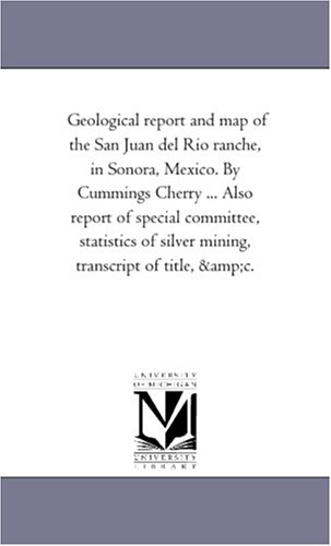 Geological report and map of the San Juan del Rio ranche, in Sonora, Mexico. By Cummings Cherry ... Also report of special committee, statistics of silver mining, transcript of title, &c.