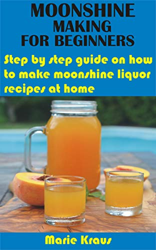 MOONSHINE MAKING FOR BEGINNERS: Step by step guide on how to make moonshine liquor recipes at home (English Edition)