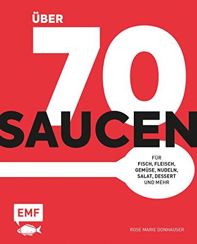 Über 70 Saucen: Für Fisch, Fleisch, Gemüse, Nudeln, Salat, Dessert und mehr