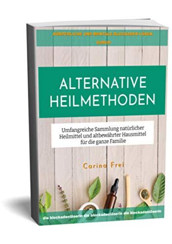 Alternative Heilmethoden: Umfangreiche Sammlung natürlicher Heilmittel und altbewährter Hausmittel für die ganze Familie