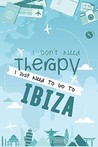 I Don't Need Therapy I Just Need To Go To IBIZA: IBIZA Travel Notebook / Vacation Journal / Diary / LogBook / Hand Lettering Funny Gift Idea For ... Tourists - 6x9 inches 120 Blank Lined Pages