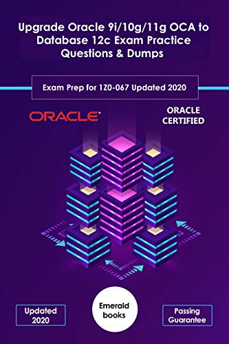 Upgrade Oracle 9i/10g/11g OCA to Database 12c Exam Practice Questions & Dumps: Exam Prep for 1Z0-067 Updated 2020 (English Edition)