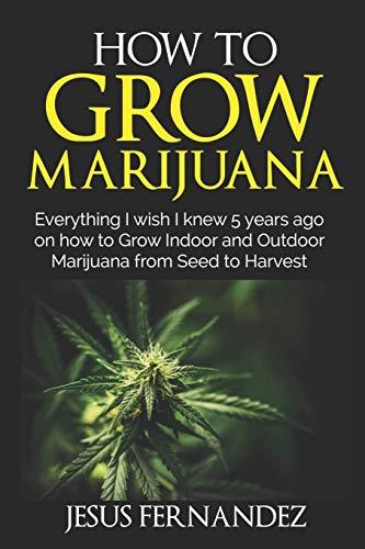 HOW TO GROW MARIJUANA: Everything I wish I knew 5 years ago on how to Grow Indoor and Outdoor Marijuana form Seed to Harvest