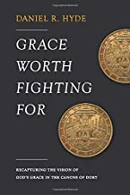 Grace Worth Fighting For: Recapturing the Vision of God's Grace in the Canons of Dort