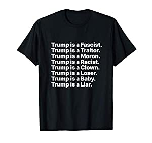 "Tell everyone ""Trump is a Fascist"" in a unique way that will get noticed. Features just the phrases Trump is a Traitor, Moron, Racist, Clown, Loser, Baby, and Liar. Lightweight, Classic fit, Double-needle sleeve and bottom hem"